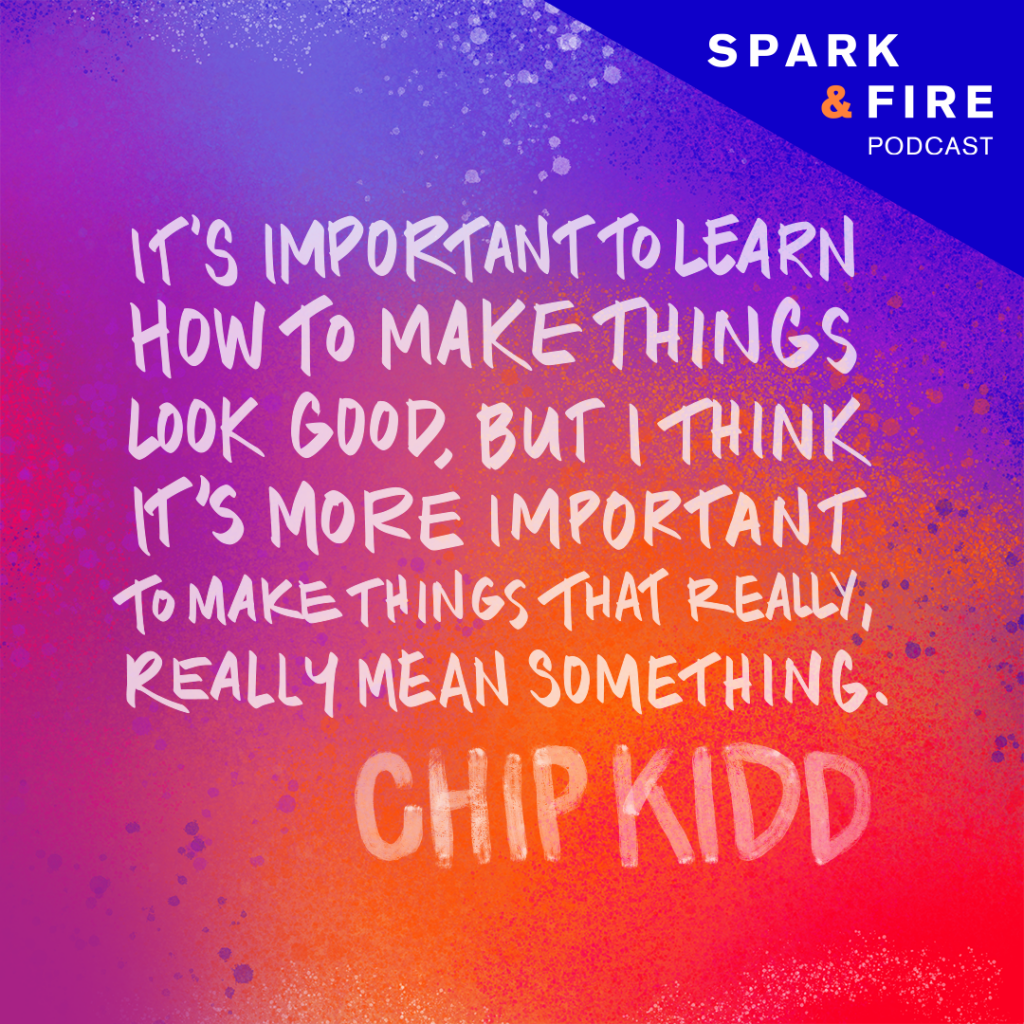 """""""It's important to learn how to make things look good, but I think it's more important to make things that really, really mean something."""" —Chip Kidd"""